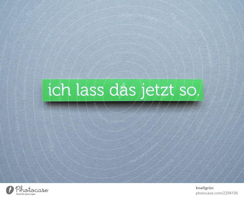 ich lass das jetzt so. Schriftzeichen Schilder & Markierungen Kommunizieren grau grün weiß Gefühle Zufriedenheit Akzeptanz Gelassenheit Entschlossenheit
