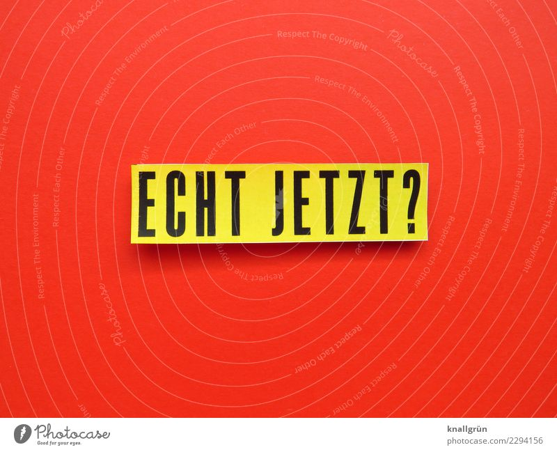ECHT JETZT? Schriftzeichen Schilder & Markierungen Kommunizieren gelb rot schwarz Gefühle Neugier Interesse Überraschung Sorge Entsetzen Unglaube Ärger gereizt