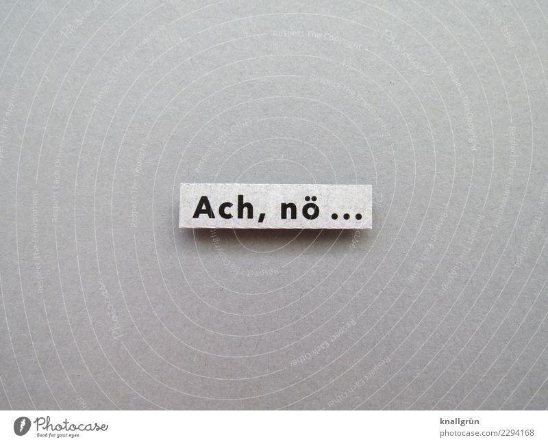 Ach, nö... weiß schwarz Gefühle grau Stimmung Schriftzeichen Kommunizieren Schilder & Markierungen Neugier Erwartung Enttäuschung protestieren Unlust Empörung