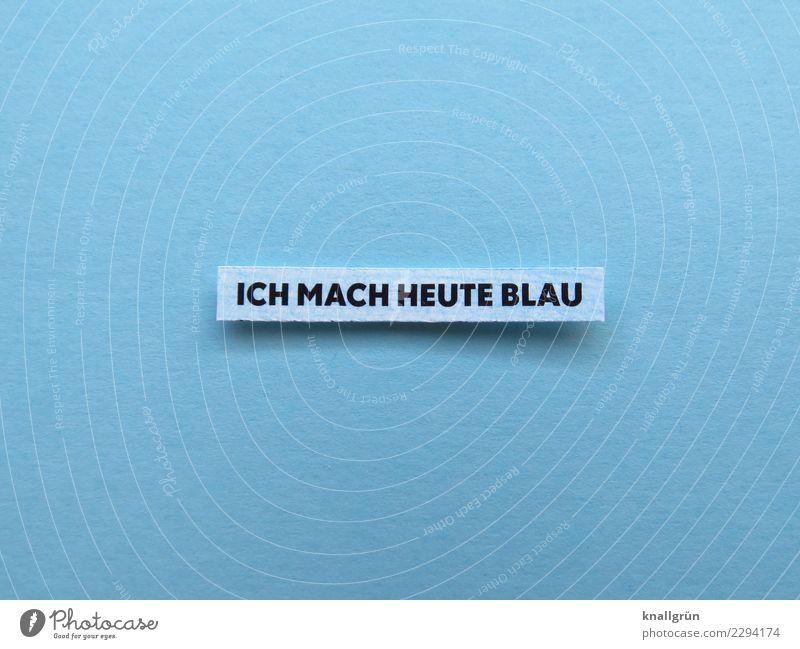 ICH MACH HEUTE BLAU Schriftzeichen Schilder & Markierungen Kommunizieren blau schwarz weiß Gefühle Vorfreude Coolness Gelassenheit Unlust dumm Trägheit bequem