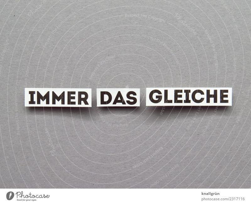 IMMER DAS GLEICHE Schriftzeichen Schilder & Markierungen Kommunizieren grau schwarz weiß Gefühle Stimmung Liebe erleben Erwartung Langeweile stagnierend