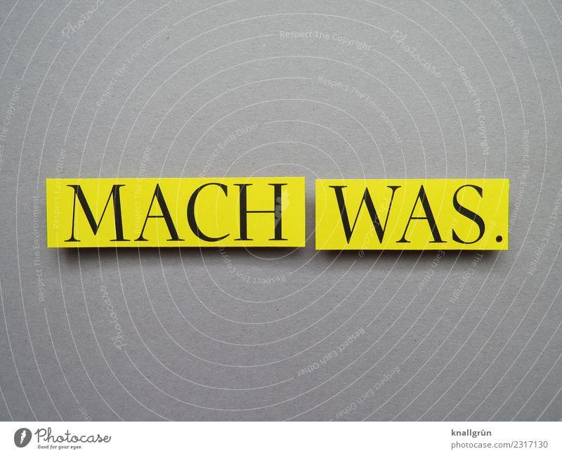 MACH WAS. Schriftzeichen Schilder & Markierungen Kommunizieren machen gelb grau schwarz Gefühle Stimmung Mut Tatkraft Ausdauer Neugier Interesse Beginn Bewegung