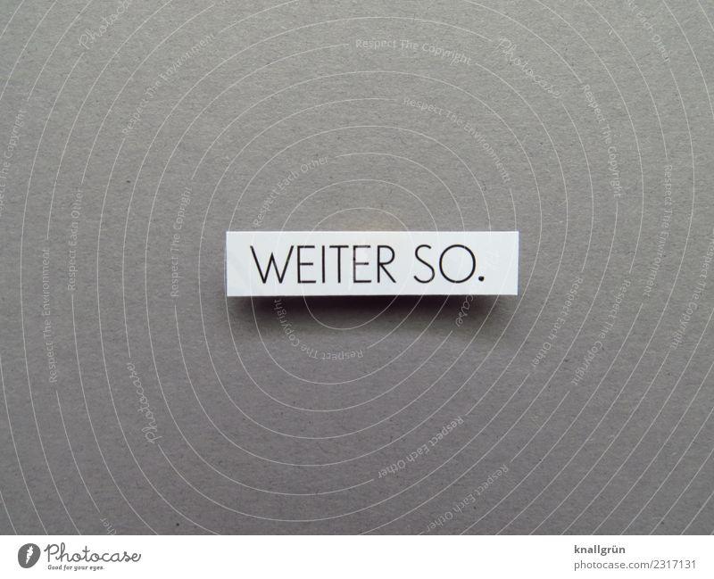 WEITER SO. Schriftzeichen Schilder & Markierungen Kommunizieren machen positiv grau schwarz weiß Gefühle Stimmung Zufriedenheit Begeisterung Optimismus Erfolg