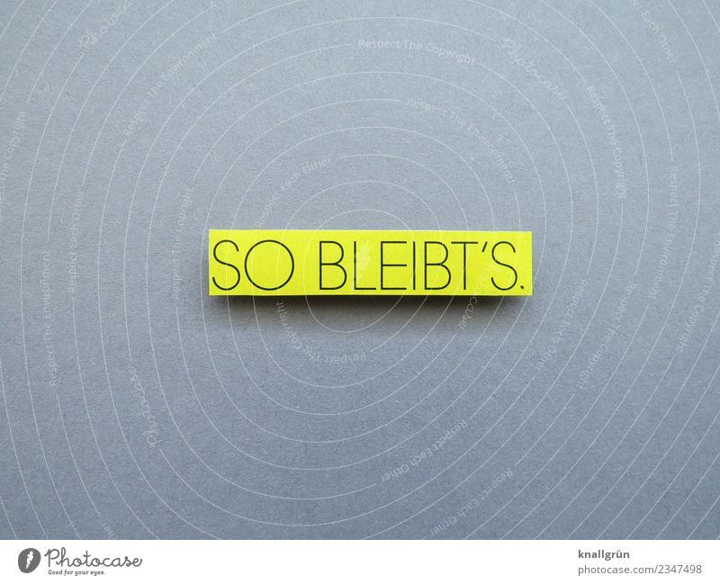 SO BLEIBT'S. Schriftzeichen Schilder & Markierungen Kommunizieren nachhaltig gelb grau schwarz Gefühle selbstbewußt Willensstärke Mut Ausdauer standhaft