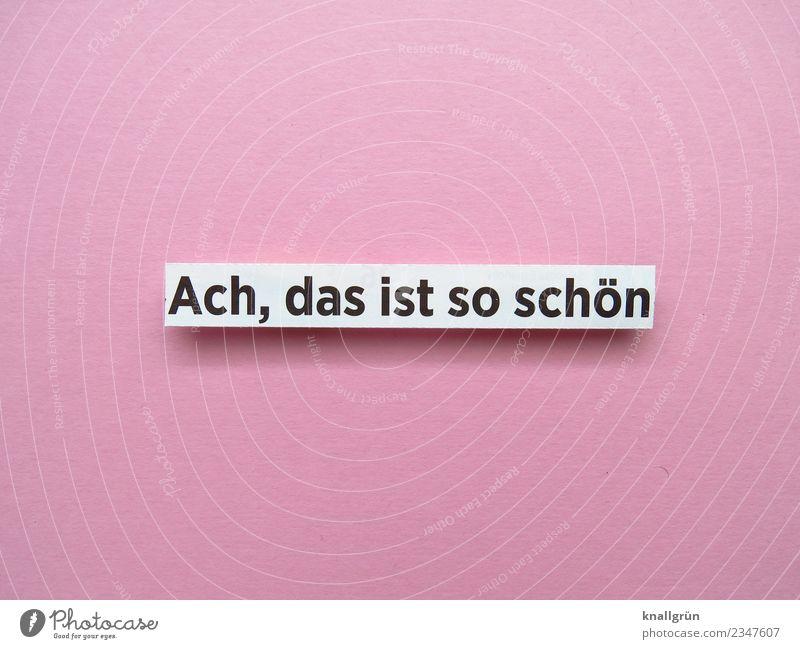 Ach, das ist so schön weiß Freude schwarz Gefühle Glück rosa Stimmung Zufriedenheit Schriftzeichen Kommunizieren Schilder & Markierungen Lebensfreude