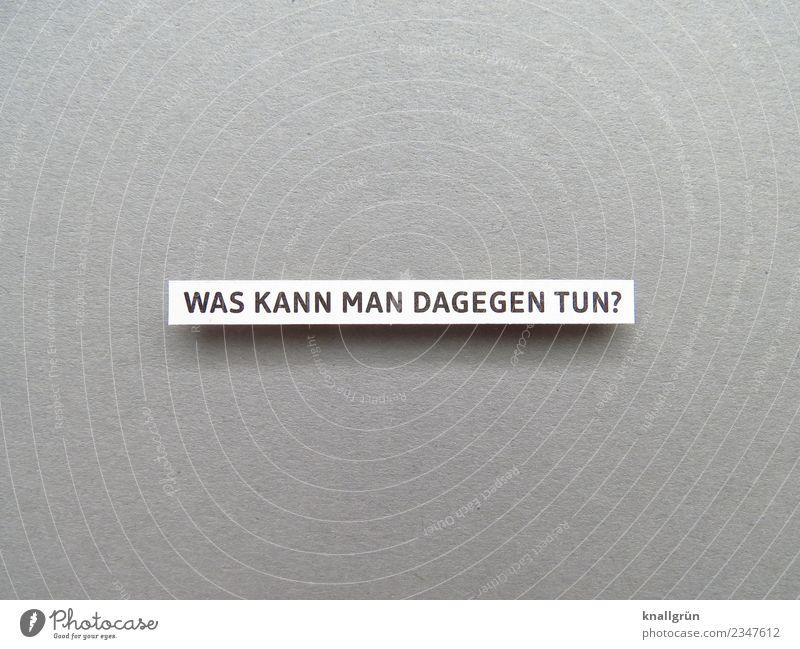 WAS KANN MAN DAGEGEN TUN? Schriftzeichen Schilder & Markierungen Kommunizieren rebellisch grau schwarz weiß Gefühle Stimmung selbstbewußt Willensstärke Mut