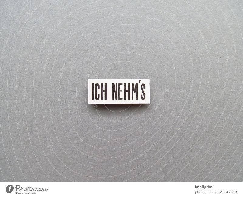 ICH NEHM'S Schriftzeichen Schilder & Markierungen Kommunizieren grau schwarz weiß Gefühle Stimmung Zufriedenheit Begeisterung Mut Neugier Interesse