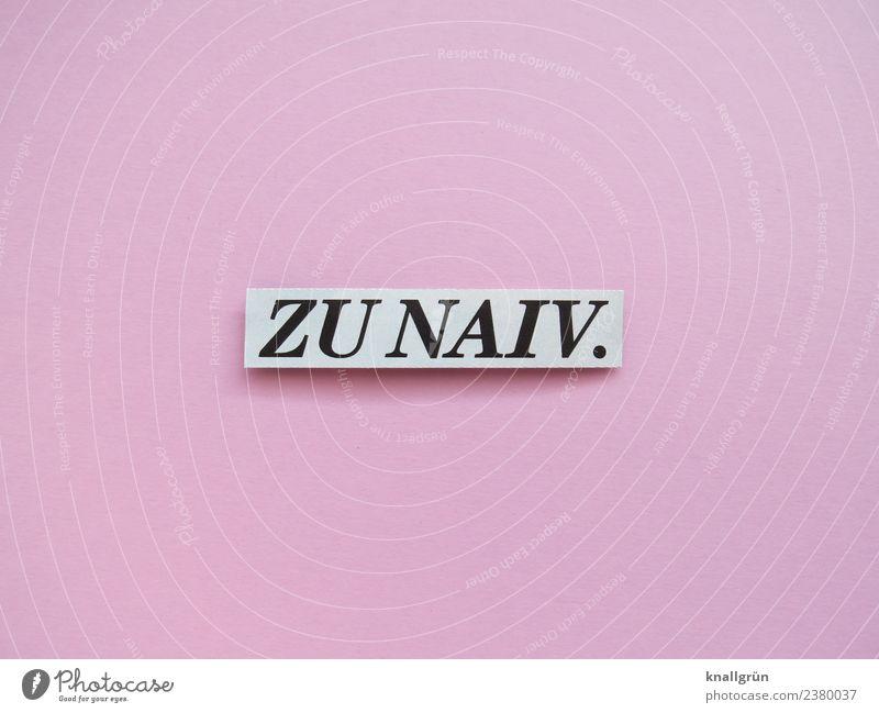 ZU NAIV. weiß schwarz Gefühle rosa Schriftzeichen Kommunizieren Schilder & Markierungen Vertrauen dumm Optimismus unschuldig Naivität