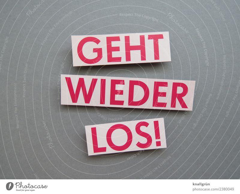 GEHT WIEDER LOS! weiß rot Freude Gefühle grau Stimmung Schriftzeichen Kommunizieren Schilder & Markierungen Beginn Neugier Überraschung Vorfreude Begeisterung