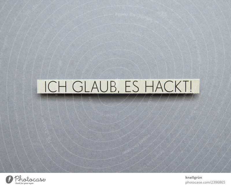 ICH GLAUB, ES HACKT! Schriftzeichen Schilder & Markierungen Kommunizieren grau schwarz weiß Gefühle Ärger gereizt Aggression Konflikt & Streit Aufregung