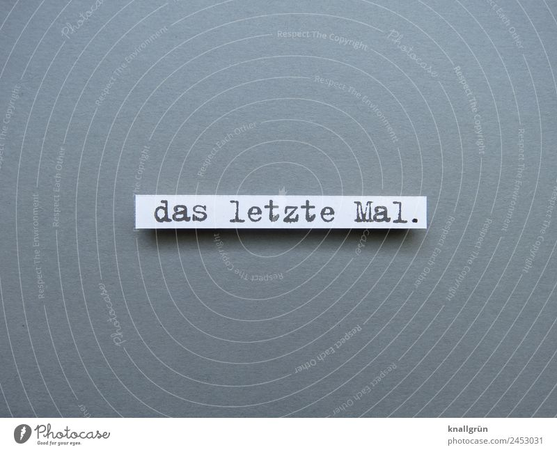 das letzte Mal. Schriftzeichen Schilder & Markierungen Kommunizieren grau weiß Gefühle Vorfreude Mut achtsam vernünftig Neugier Enttäuschung Zukunftsangst