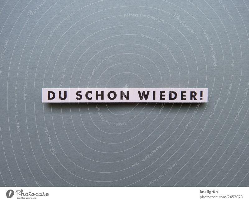 DU SCHON WIEDER! Schriftzeichen Schilder & Markierungen Kommunizieren grau schwarz weiß Gefühle Stimmung Unlust Enttäuschung Ärger gereizt Feindseligkeit