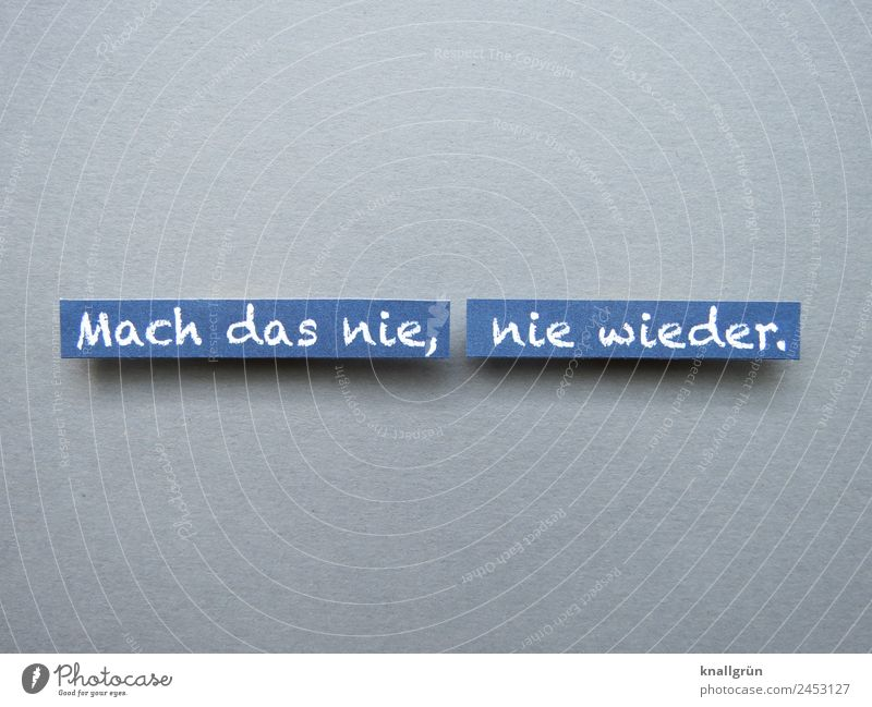 Mach das nie, nie wieder. Schriftzeichen Schilder & Markierungen Kommunizieren machen blau grau weiß Gefühle achtsam Neugier Traurigkeit Sorge Enttäuschung