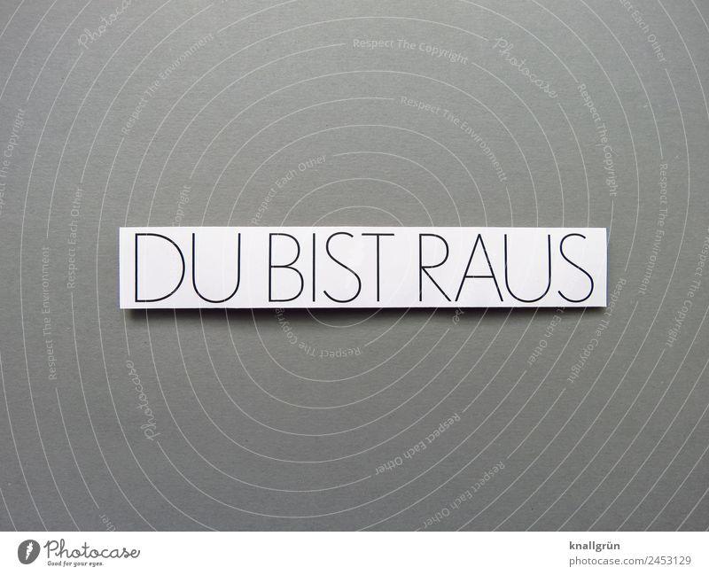 DU BIST RAUS Schriftzeichen Schilder & Markierungen Kommunizieren grau schwarz weiß Gefühle Traurigkeit Enttäuschung Verzweiflung Wut Ärger Feindseligkeit