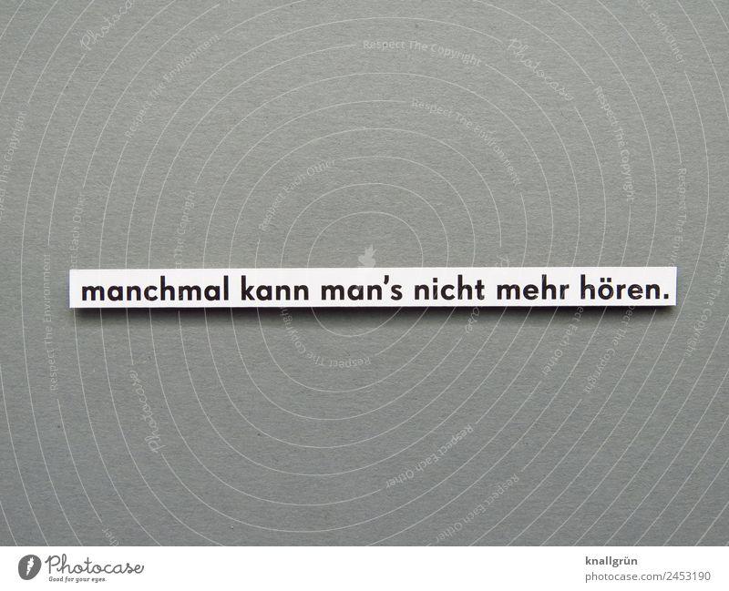 manchmal kann man's nicht mehr hören. Schriftzeichen Schilder & Markierungen Kommunizieren grau schwarz weiß Gefühle Stimmung Ärger gereizt Frustration