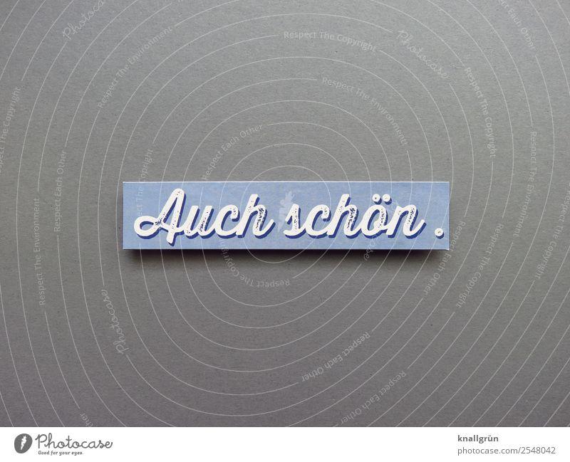 Auch schön. Schriftzeichen Schilder & Markierungen Kommunizieren blau grau weiß Gefühle Zufriedenheit Begeisterung Interesse Überraschung Farbfoto