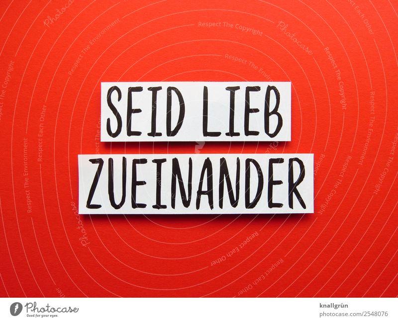 SEID LIEB ZUEINANDER Schriftzeichen Schilder & Markierungen Kommunizieren Freundlichkeit Zusammensein rot schwarz weiß Gefühle Freude Glück Zufriedenheit