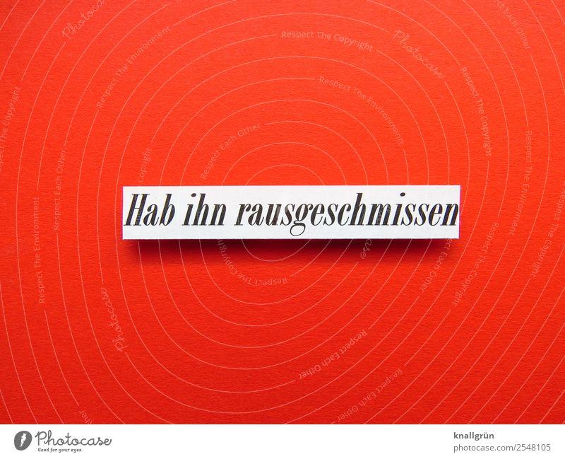 Hab ihn rausgeschmissen Schriftzeichen Schilder & Markierungen Kommunizieren rot schwarz weiß Gefühle Stimmung Zusammensein Liebe Überraschung Traurigkeit
