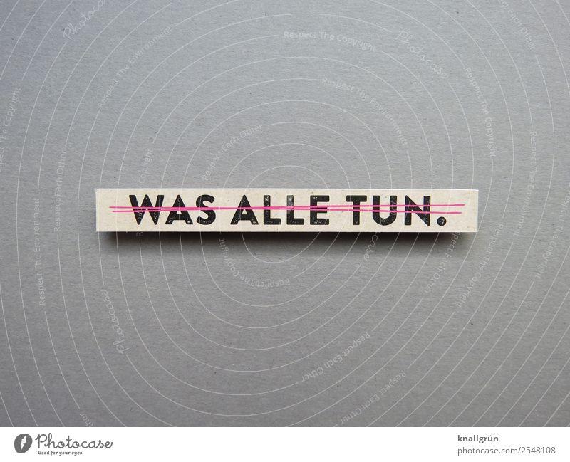 WAS ALLE TUN. Schriftzeichen Schilder & Markierungen Kommunizieren Zusammensein grau rosa schwarz Gefühle Neugier Erwartung Gesellschaft (Soziologie) Tradition