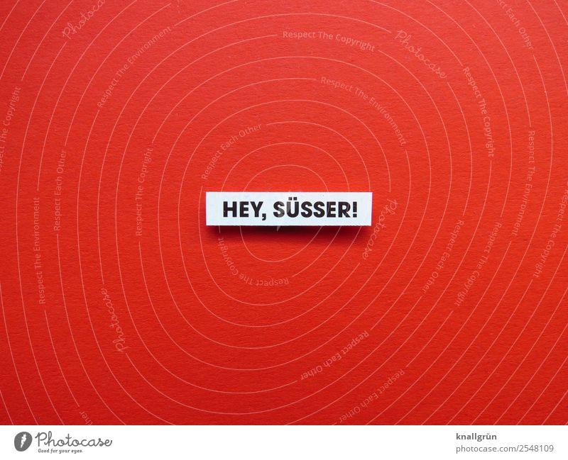 HEY, SÜSSER! Schriftzeichen Schilder & Markierungen Kommunizieren rot schwarz weiß Gefühle Sympathie Zusammensein Liebe Verliebtheit Erotik Begierde Lust Sex