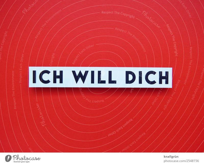 ICH WILL DICH Schriftzeichen Schilder & Markierungen Liebe rot schwarz weiß Gefühle Euphorie Willensstärke Mut Leidenschaft Zusammensein Verliebtheit Begierde