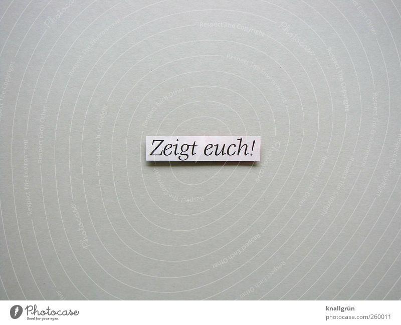 Zeigt euch! Schriftzeichen Schilder & Markierungen Kommunizieren eckig grau schwarz weiß Gefühle Stimmung Lebensfreude Begeisterung Entschlossenheit Erwartung