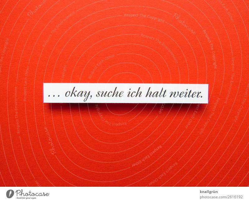 ... okay, suche ich halt weiter. Schriftzeichen Schilder & Markierungen Kommunizieren rot schwarz weiß Gefühle Liebe Gelassenheit Neugier Hoffnung Zukunft Suche