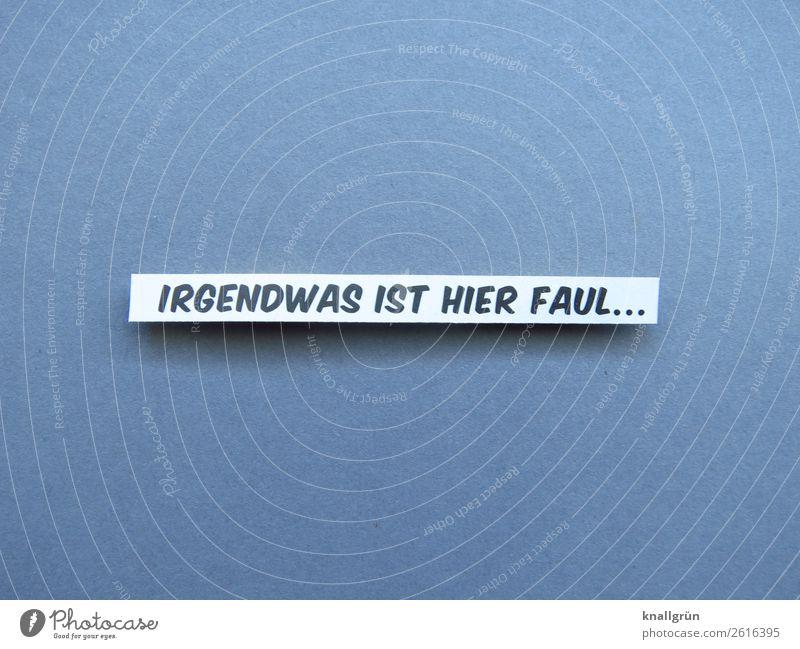 IRGENDWAS IST HIER FAUL... weiß schwarz Gefühle grau Schriftzeichen Kommunizieren Schilder & Markierungen bedrohlich Wachsamkeit Sorge Intuition