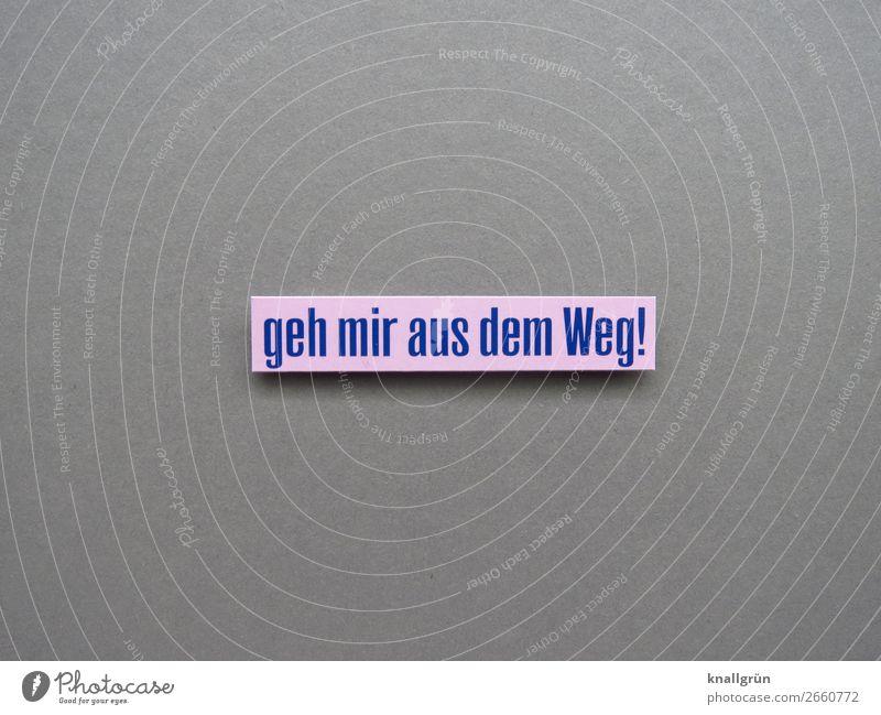 geh mir aus dem Weg! Schriftzeichen Schilder & Markierungen Kommunizieren Konflikt & Streit blau grau rosa Gefühle Mut Wut Ärger gereizt Feindseligkeit