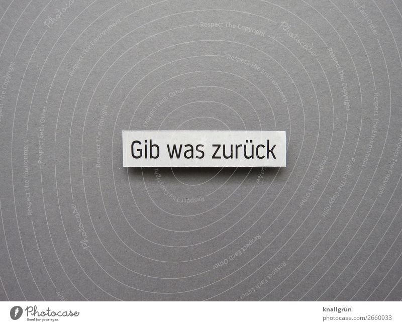 Gib was zurück Schriftzeichen Schilder & Markierungen Kommunizieren grau schwarz weiß Gefühle Zufriedenheit Zusammensein Mitgefühl gehorsam Güte
