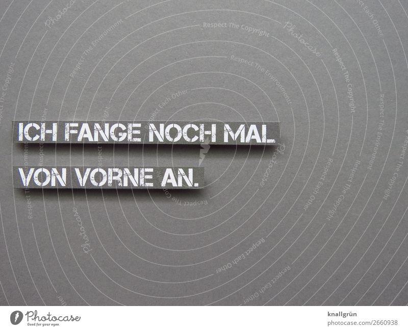 ICH FANGE NOCH MAL VON VORNE AN. weiß Leben Gefühle grau Schriftzeichen Kommunizieren Schilder & Markierungen Beginn Neugier planen Ziel Mut selbstbewußt
