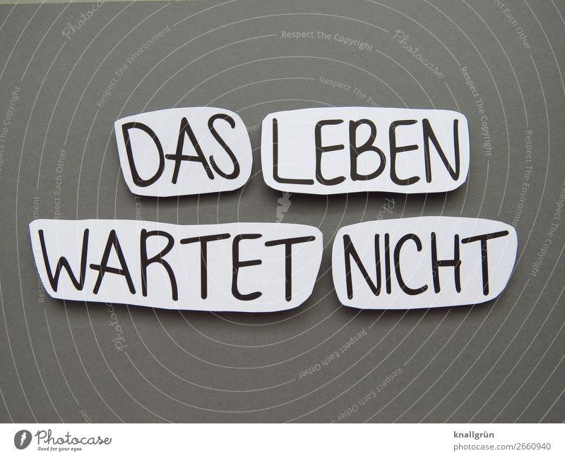DAS LEBEN WARTET NICHT Schriftzeichen Schilder & Markierungen Kommunizieren grau schwarz weiß Gefühle Stimmung Freude Lebensfreude Vorfreude Neugier Interesse