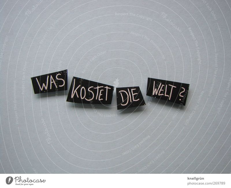Was kostet die Welt? Schriftzeichen Schilder & Markierungen Kommunizieren eckig grau schwarz weiß Gefühle Freude Glück Zufriedenheit Lebensfreude Begeisterung