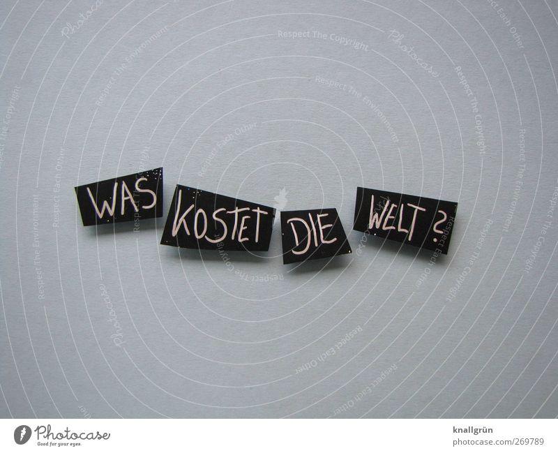 Was kostet die Welt? weiß Freude schwarz Gefühle grau Glück Erde Zufriedenheit Schilder & Markierungen Schriftzeichen Hoffnung Kommunizieren Lebensfreude Fragen