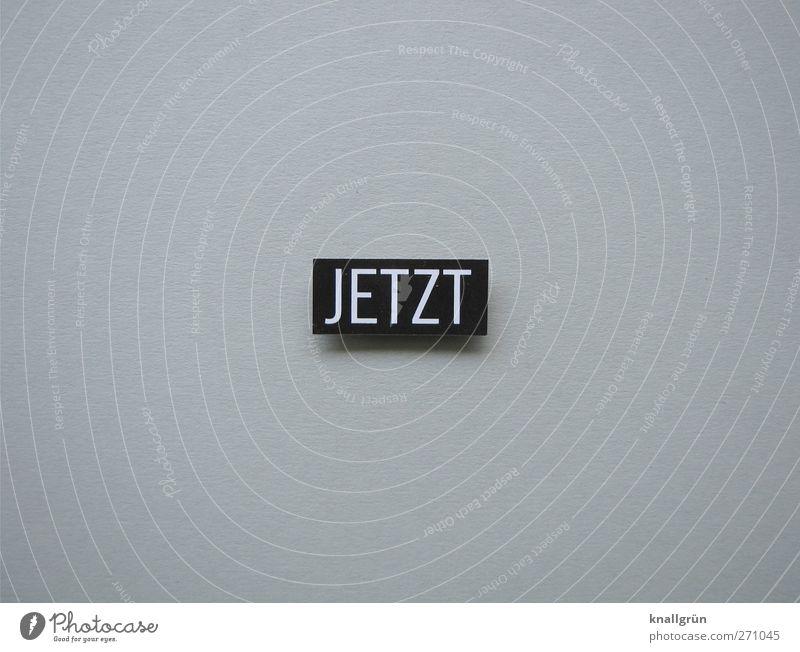 JETZT Schriftzeichen Schilder & Markierungen Kommunizieren eckig grau schwarz weiß Gefühle Stimmung Begeisterung Beginn Energie Entschlossenheit Erwartung