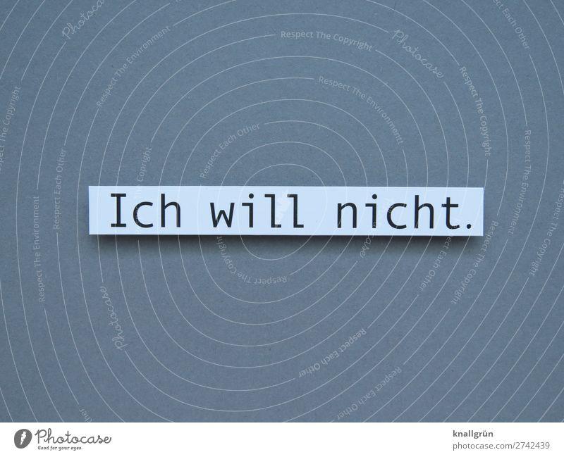Ich will nicht. Schriftzeichen Schilder & Markierungen Kommunizieren grau schwarz weiß Gefühle Stimmung selbstbewußt Willensstärke Mut Verantwortung standhaft