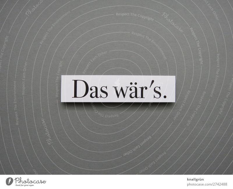 Das wär's. Schriftzeichen Schilder & Markierungen Kommunizieren grau schwarz weiß Gefühle Zufriedenheit Akzeptanz Neugier Ende Entschlossenheit Termin & Datum