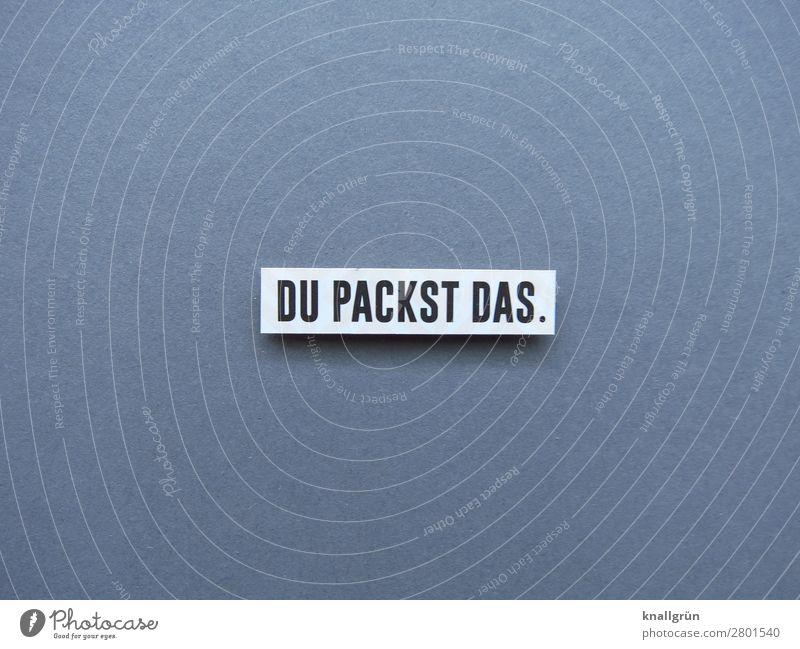 DU PACKST DAS. Schriftzeichen Schilder & Markierungen Kommunizieren grau schwarz weiß Gefühle Stimmung Vorfreude Begeisterung Optimismus Erfolg Kraft