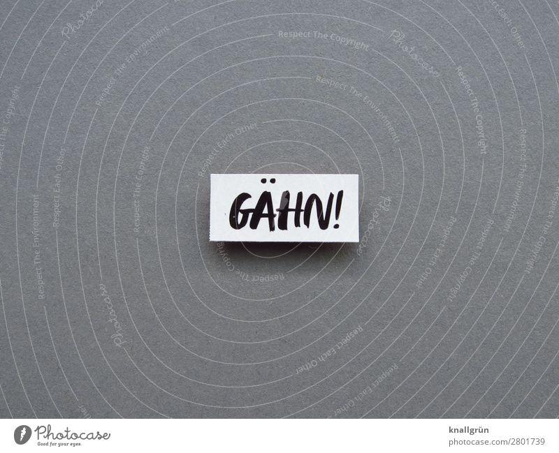 GÄHN! Schriftzeichen Schilder & Markierungen Kommunizieren grau schwarz weiß Gefühle Stimmung Trägheit bequem Langeweile Müdigkeit Desinteresse Unlust Farbfoto