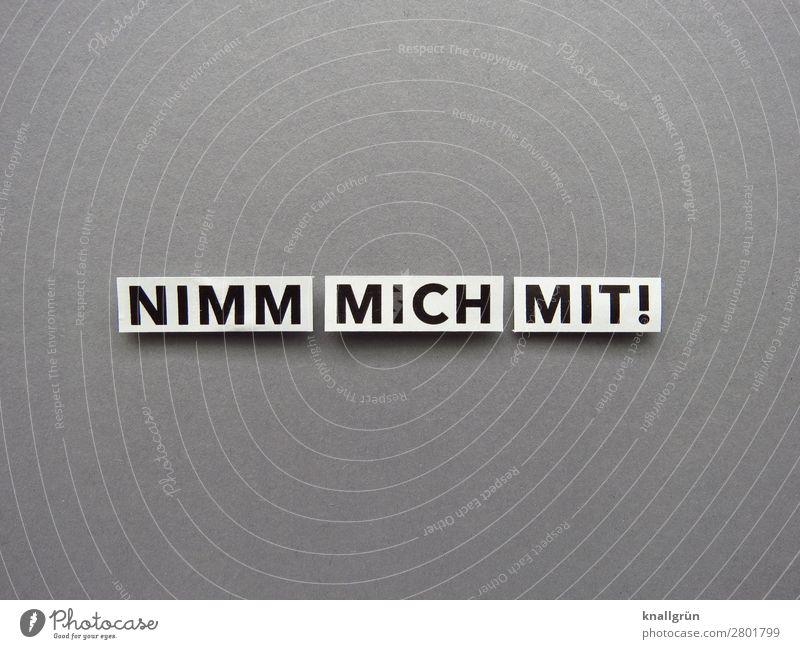 NIMM MICH MIT! Schriftzeichen Schilder & Markierungen Kommunizieren grau schwarz weiß Gefühle Vorfreude Begeisterung Mut Freundschaft Zusammensein Neugier