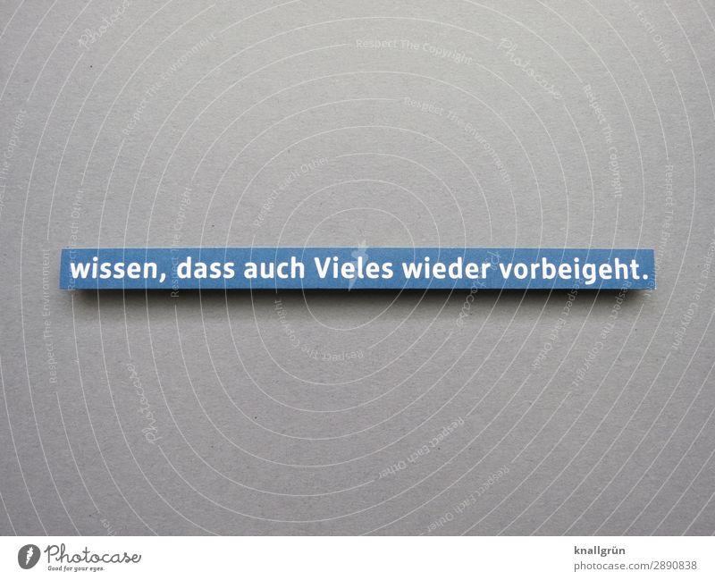 wissen, dass auch Vieles wieder vorbeigeht. Schriftzeichen Schilder & Markierungen Kommunizieren blau grau weiß Gefühle Vorfreude Optimismus Vertrauen trösten