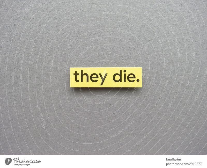 they die. Schriftzeichen Schilder & Markierungen Kommunizieren gelb grau schwarz Gefühle Traurigkeit Sorge Trauer Tod Erschöpfung Entsetzen Todesangst