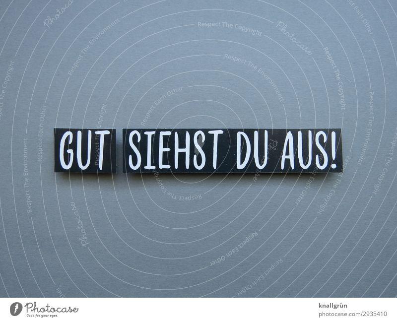 GUT SIEHST DU AUS! weiß schwarz Gefühle grau Schriftzeichen Kommunizieren Schilder & Markierungen Freundlichkeit gut