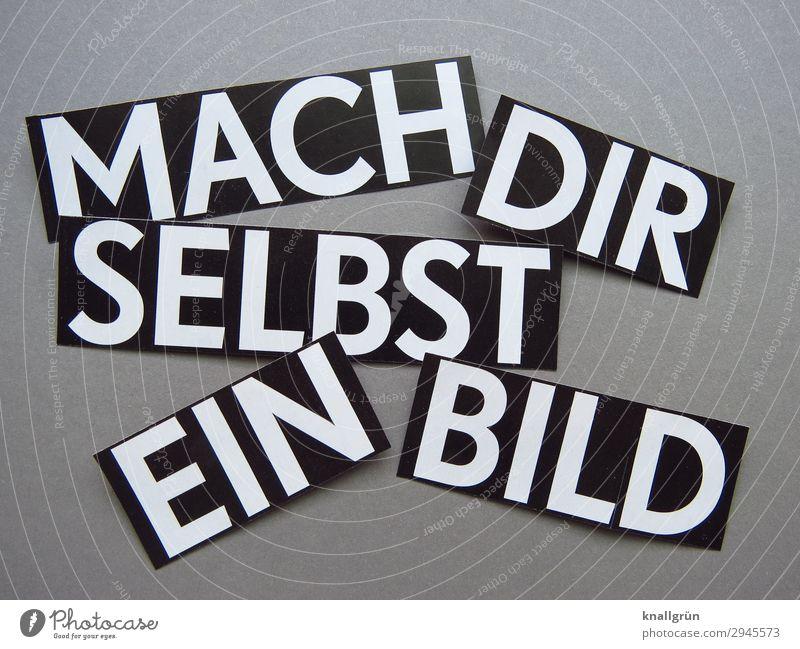 MACH DIR SELBST EIN BILD Schriftzeichen Schilder & Markierungen Kommunizieren eckig Neugier grau schwarz weiß Gefühle Verantwortung vernünftig Interesse