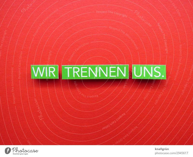 WIR TRENNEN UNS. Schriftzeichen Schilder & Markierungen Kommunizieren grün rot weiß Gefühle Stimmung Zusammensein Liebe Überraschung Traurigkeit Liebeskummer