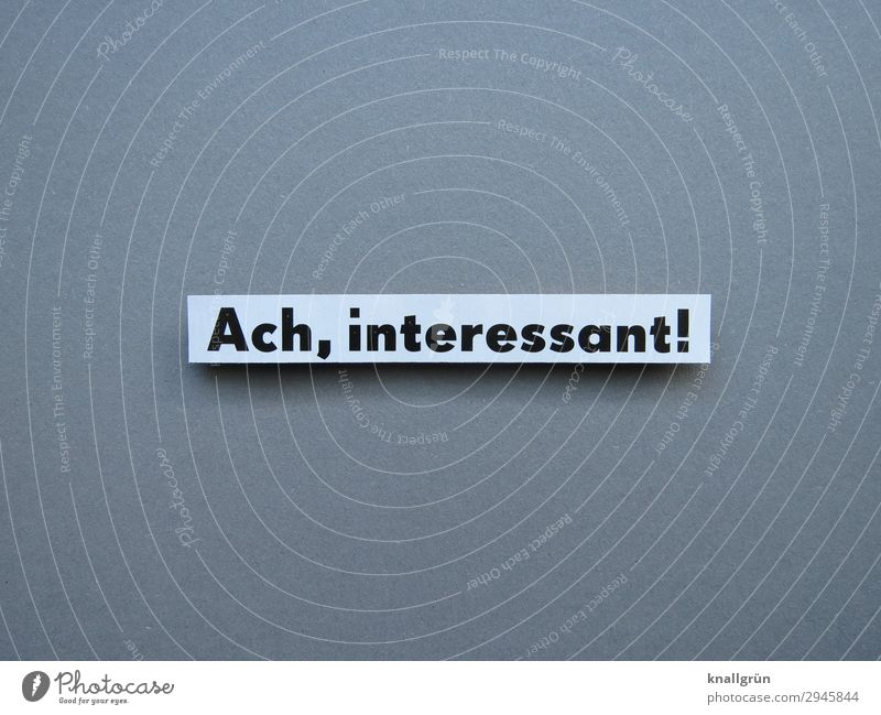 Ach, interessant! Schriftzeichen Schilder & Markierungen Kommunizieren grau schwarz weiß Gefühle Neugier Interesse Inspiration Überraschung Wissen Farbfoto