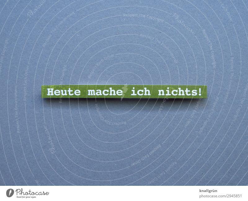 Heute mache ich nichts! Schriftzeichen Schilder & Markierungen Kommunizieren machen grau grün weiß Gefühle Glück Vorfreude Gelassenheit ruhig Neugier anstrengen
