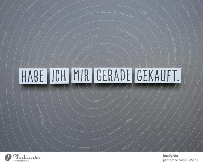 HABE ICH MIR GERADE GEKAUFT. weiß Freude schwarz Gefühle Glück grau Stimmung Zufriedenheit Schriftzeichen Kommunizieren Schilder & Markierungen Lebensfreude