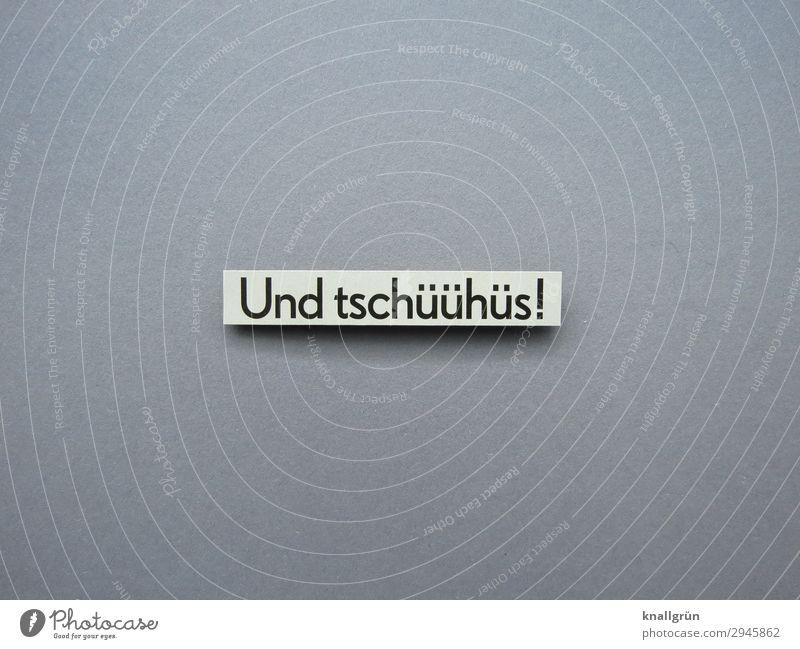 Und tschüühüs! Schriftzeichen Schilder & Markierungen Kommunizieren grau schwarz weiß Gefühle Stimmung Zusammensein Freundlichkeit Ende Trennung Zeit