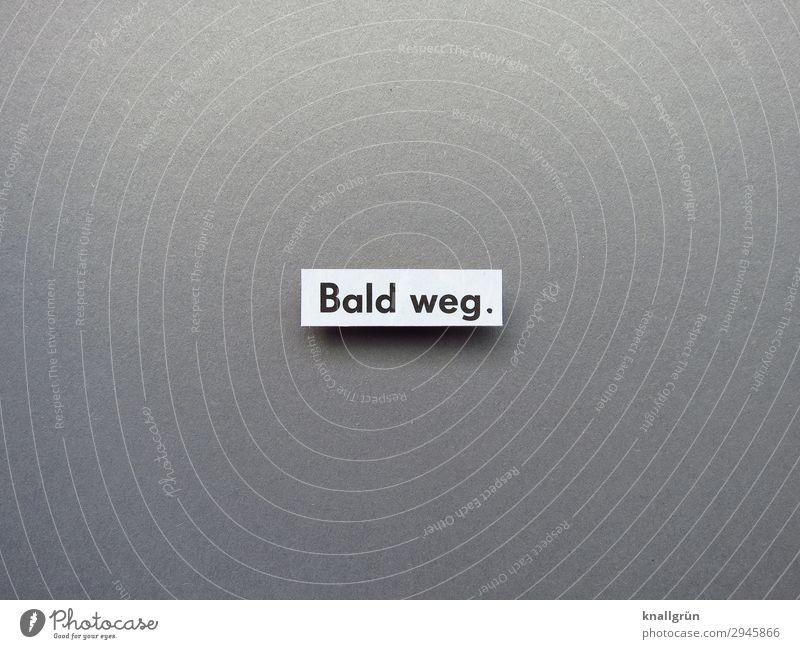 Bald weg. Schriftzeichen Schilder & Markierungen gehen Kommunizieren grau schwarz weiß Gefühle Vorfreude Neugier Interesse Traurigkeit Enttäuschung Ärger
